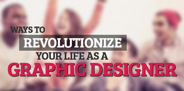 Ways to Revolutionize Your Life as a Graphic Designer