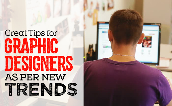 Some Great Tips for Graphic Designers as Per New Trends